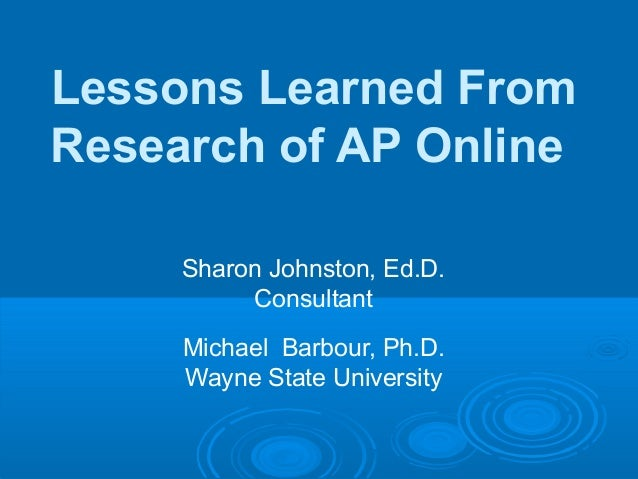 Sharon Johnston, Ed.D.ConsultantMichael Barbour, Ph.D.Wayne State UniversityLessons Learned FromResearch of AP Online