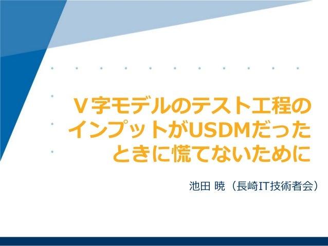 池田 暁(長崎IT技術者会) V字モデルのテスト工程の インプットがUSDMだった ときに慌てないために
