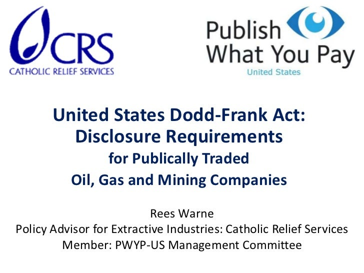 United States Dodd-Frank Act: Disclosure Requirements for Publically Traded Oil, Gas and Mining Companies<br />Rees Warne<...
