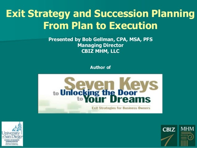 Exit Strategy and Succession Planning From Plan to Execution Presented by Bob Gellman, CPA, MSA, PFS Managing Director CBI...