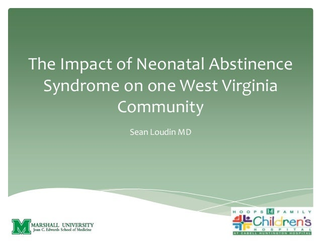 The Impact of Neonatal Abstinence Syndrome on one West Virginia Community Sean Loudin MD
