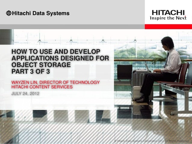 HOW TO USE AND DEVELOP APPLICATIONS DESIGNED FOR OBJECT STORAGE PART 3 OF 3 WAYZEN LIN, DIRECTOR OF TECHNOLOGY HITACHI CON...