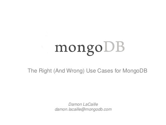 The Right (And Wrong) Use Cases for MongoDB  Damon LaCaille  damon.lacaille@mongodb.com