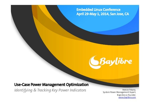 Embedded Linux Conference April 29-May 1, 2014, San Jose, CA Use-Case Power Management Optimization Identifying & Tracking...