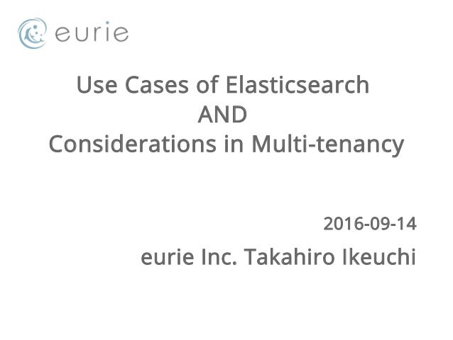 Use Cases of Elasticsearch AND Considerations in Multi-tenancy 2016-09-14 eurie Inc. Takahiro Ikeuchi