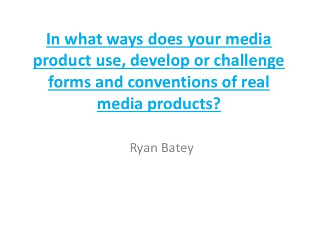 In what ways does your media product use, develop or challenge forms and conventions of real media products? Ryan Batey