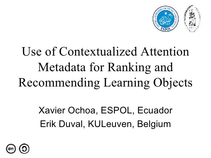 Use of Contextualized Attention Metadata for Ranking and Recommending Learning Objects Xavier Ochoa, ESPOL, Ecuador Erik D...