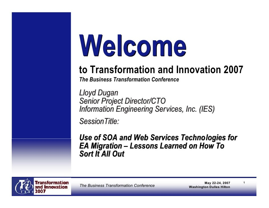 Welcome to Transformation and Innovation 2007 The Business Transformation Conference  Lloyd Dugan Senior Project Director/...