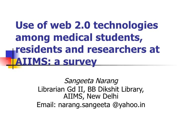Use of web 2.0 technologies among medical students, residents and researchers at AIIMS: a survey Sangeeta Narang Librarian...
