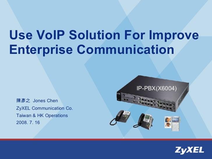 Use VoIP Solution For Improve Enterprise Communication 陳彥之  Jones Chen ZyXEL Communication Co.  Taiwan & HK Operations 200...