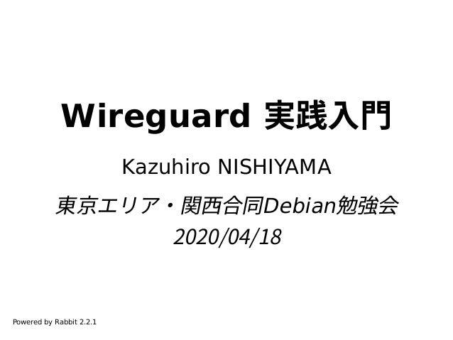 Wireguard 実践入門 Kazuhiro NISHIYAMA 東京エリア・関西合同Debian勉強会 2020/04/18 Powered by Rabbit 2.2.1