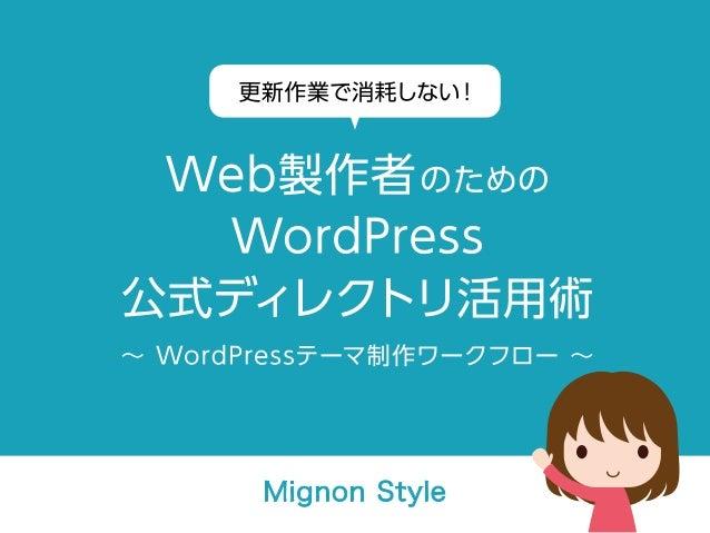 更新作業で消耗しない!Web製作者のためのWordPress公式ディレクトリ活用術 ∼ WordPressテーマ制作ワークフロー ∼ Mignon Style