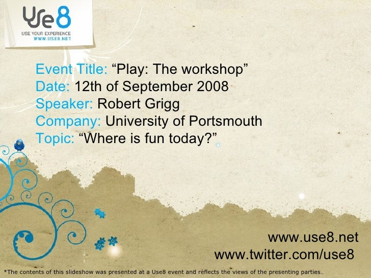 """Event Title:  """"Play: The workshop"""" Date:  12th of September 2008 Speaker:  Robert Grigg Company:  University of Portsmouth..."""