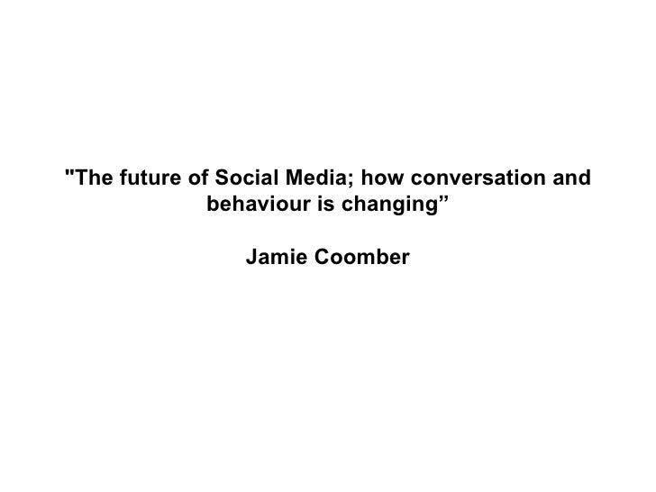 """The future of Social Media; how conversation and behaviour is changing"" Jamie Coomber"