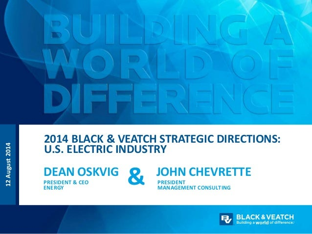 12August2014 2014 BLACK & VEATCH STRATEGIC DIRECTIONS: U.S. ELECTRIC INDUSTRY DEAN OSKVIG PRESIDENT & CEO ENERGY JOHN CHEV...