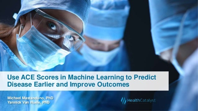 Use ACE Scores in Machine Learning to Predict Disease Earlier and Improve Outcomes Michael Mastanduno, PhD Yannick Van Hue...
