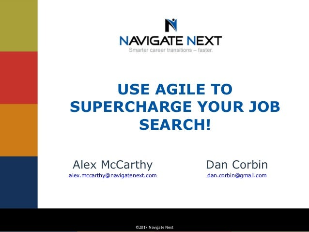 ©2017 Navigate Next©2017 Navigate Next USE AGILE TO SUPERCHARGE YOUR JOB SEARCH! Dan Corbin dan.corbin@gmail.com Alex McCa...