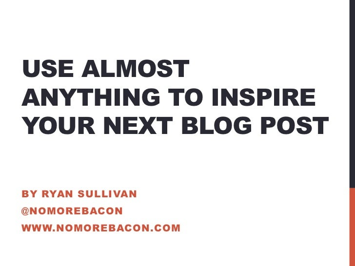 USE ALMOSTANYTHING TO INSPIREYOUR NEXT BLOG POSTBY RYAN SULLIVAN@NOMOREBACONWWW.NOMOREBACON.COM
