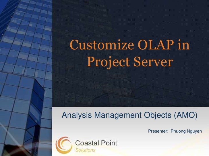Customize OLAP in   Project ServerAnalysis Management Objects (AMO)                    Presenter: Phuong Nguyen
