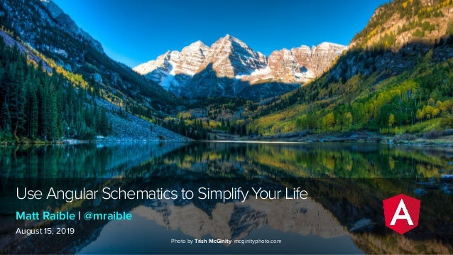 Use Angular Schematics to Simplify Your Life August 15, 2019 Matt Raible | @mraible Photo by Trish McGinity mcginityphoto....