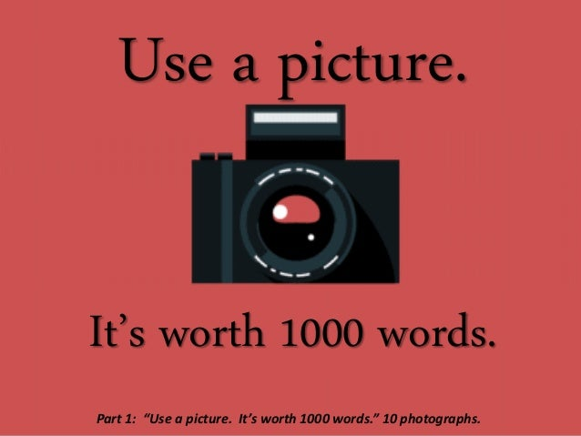 """Use a picture. It's worth 1000 words. Part 1: """"Use a picture. It's worth 1000 words."""" 10 photographs."""
