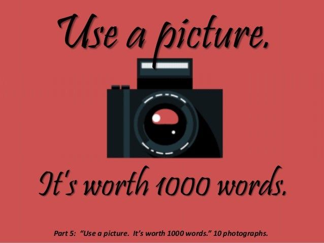 """Use a picture. It's worth 1000 words. Part 5: """"Use a picture. It's worth 1000 words."""" 10 photographs."""