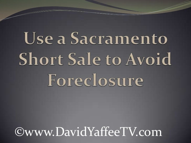 Use a Sacramento Short Sale to Avoid Foreclosure<br />©www.DavidYaffeeTV.com<br />