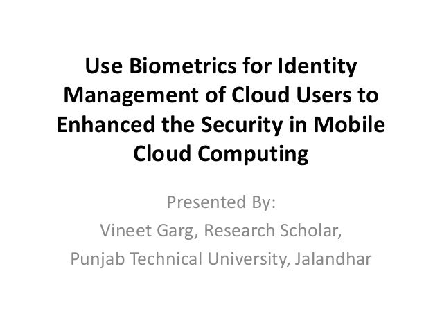 Use Biometrics for Identity Management of Cloud Users to Enhanced the Security in Mobile Cloud Computing Presented By: Vin...
