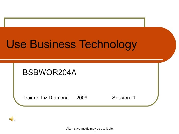 Use Business Technology BSBWOR204A Trainer: Liz Diamond  2009 Session: 1 Alternative media may be available