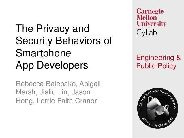 1 Engineering & Public Policy The Privacy and Security Behaviors of Smartphone App Developers Rebecca Balebako, Abigail Ma...