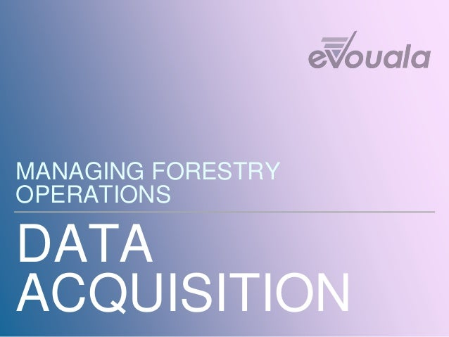 DATA ACQUISITION MANAGING FORESTRY OPERATIONS
