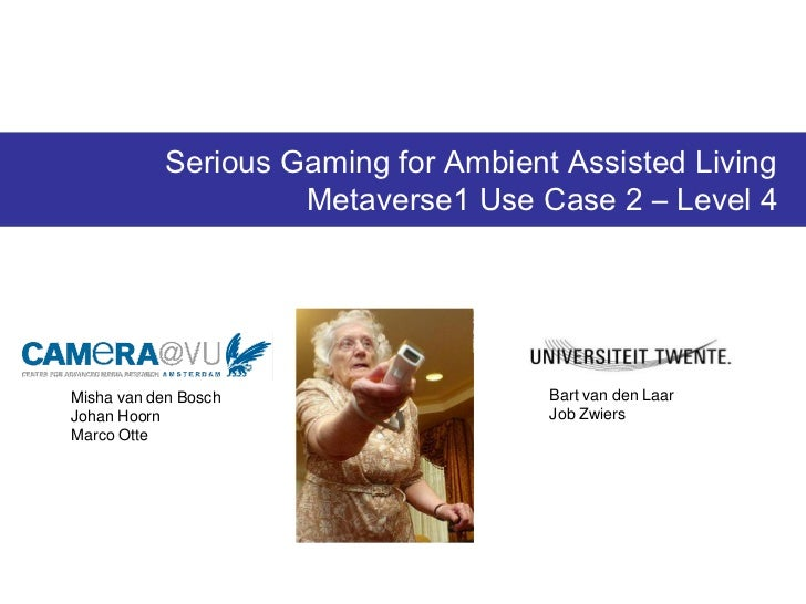 Serious Gaming for Ambient Assisted Living                    Metaverse1 Use Case 2 – Level 4Misha van den Bosch          ...