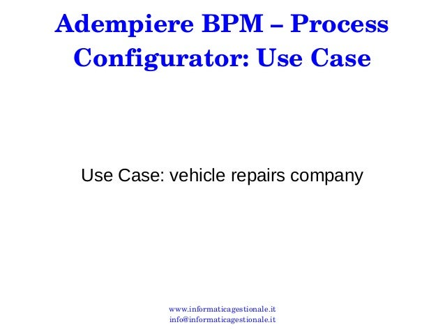 Adempiere BPM – Process  Configurator: Use Case  Use Case: vehicle repairs company  www.informaticagestionale.it  info@inf...