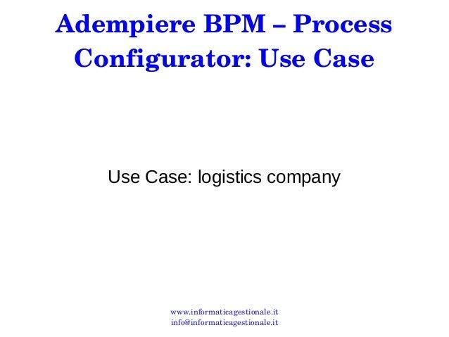 Adempiere BPM – Process  Configurator: Use Case  Use Case: logistics company  www.informaticagestionale.it  info@informati...