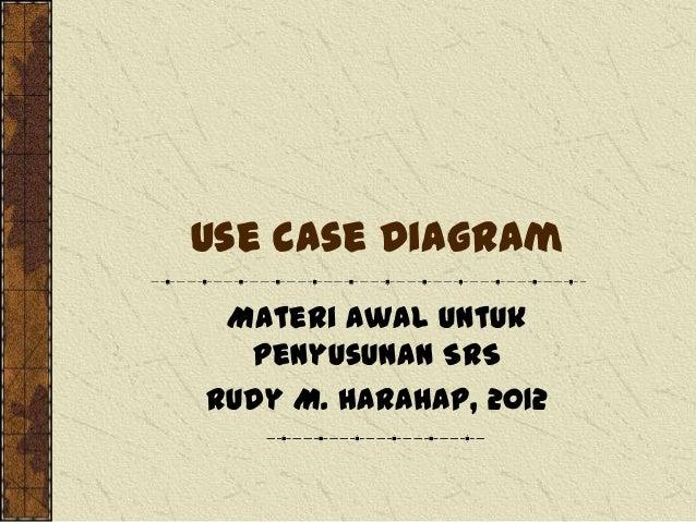 Use Case Diagram Materi awal untuk penyusunan SRS Rudy M. Harahap, 2012