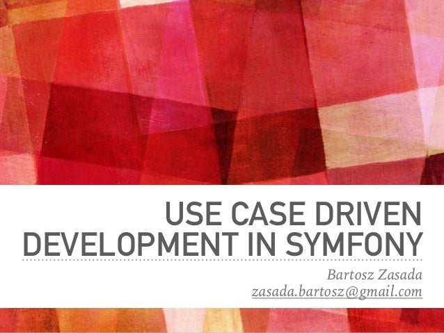 USE CASE DRIVEN DEVELOPMENT IN SYMFONY Bartosz Zasada zasada.bartosz@gmail.com