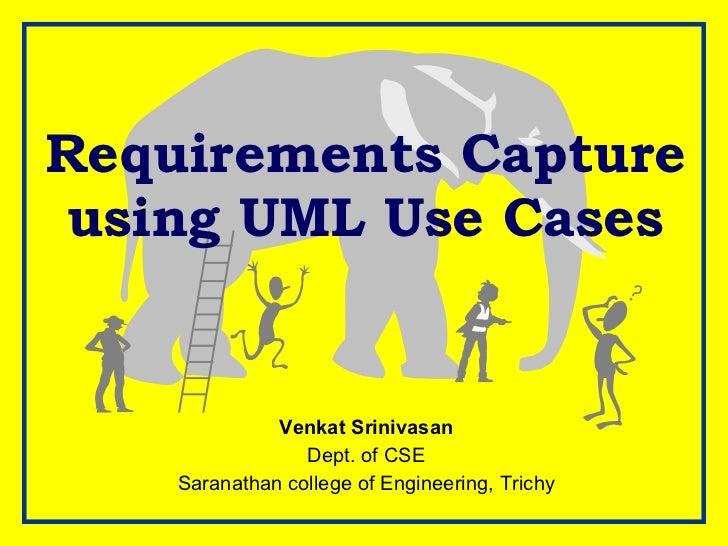 Requirements Capture using UML Use Cases Venkat Srinivasan Dept. of CSE Saranathan college of Engineering, Trichy
