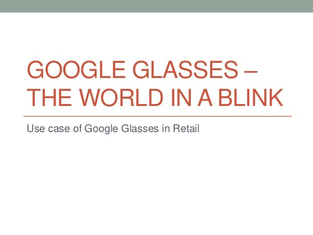GOOGLE GLASSES –THE WORLD IN A BLINKUse case of Google Glasses in Retail