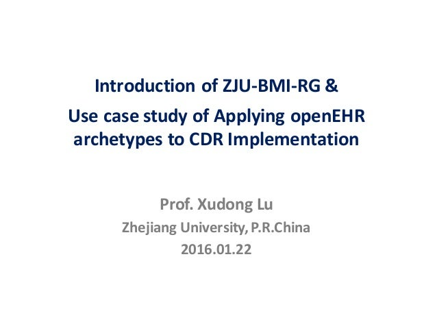 Prof.	Xudong	Lu Zhejiang	University,	P.R.China 2016.01.22 Introduction	of	ZJU-BMI-RG	& Use	case	study	of	Applying	openEHR ...