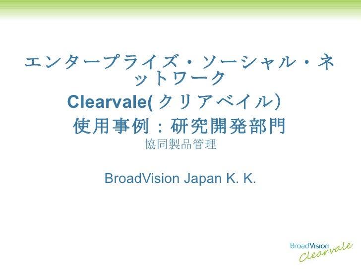 エンタープライズ・ソーシャル・ネットワーク Clearvale( クリアベイル) 使用事例:研究開発部門 協同製品管理 BroadVision Japan K. K.