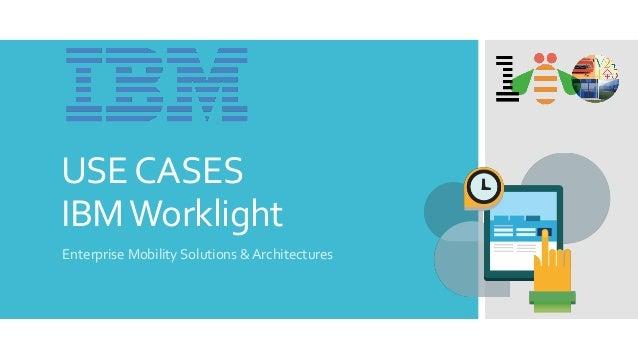 USE CASES IBM Worklight Enterprise Mobility Solutions & Architectures