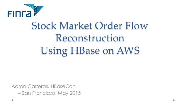 Stock  Market  Order  Flow   Reconstruction     Using  HBase  on  AWS	 Aaron Carreras, HBaseCon – San Francisco, May 2015