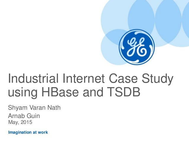 Imagination at work Industrial Internet Case Study using HBase and TSDB Shyam Varan Nath Arnab Guin May, 2015