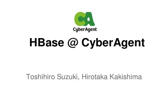 HBase @ CyberAgent Toshihiro Suzuki, Hirotaka Kakishima