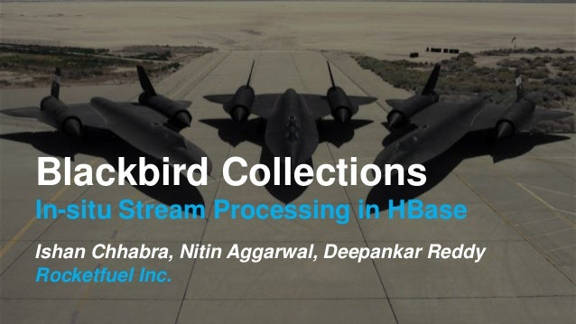 Blackbird Collections In-situ Stream Processing in HBase Ishan Chhabra, Nitin Aggarwal, Deepankar Reddy Rocketfuel Inc.