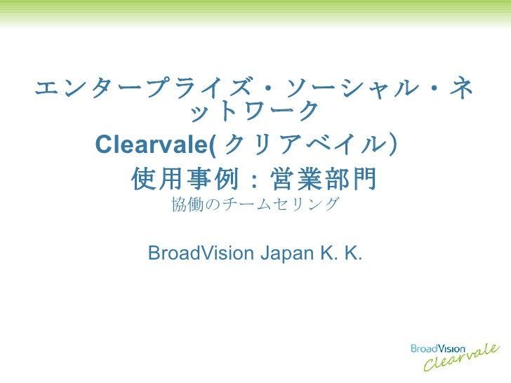 エンタープライズ・ソーシャル・ネットワーク Clearvale( クリアベイル) 使用事例:営業部門 協働のチームセリング BroadVision Japan K. K.