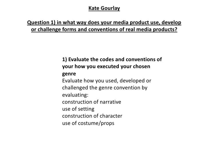 Kate GourlayQuestion 1) in what way does your media product use, develop or challenge forms and conventions of real media ...