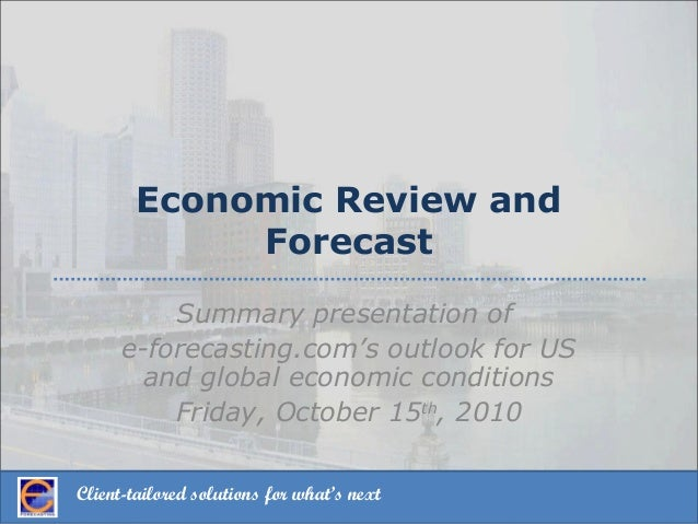 Client-tailored solutions for what's next Economic Review and Forecast Summary presentation of e-forecasting.com's outlook...