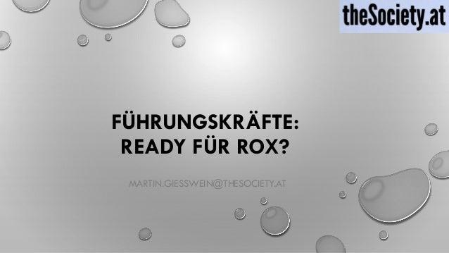 FÜHRUNGSKRÄFTE: READY FÜR ROX? MARTIN.GIESSWEIN@THESOCIETY.AT
