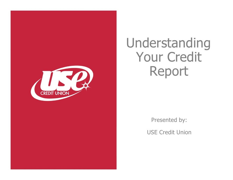 Understanding Your Credit   Report    Presented by:   USE Credit Union
